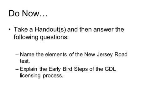 Do Now… Take a Handout(s) and then answer the following questions: –Name the elements of the New Jersey Road test. –Explain the Early Bird Steps of the.