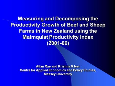 Measuring and Decomposing the Productivity Growth of Beef and Sheep Farms in New Zealand using the Malmquist Productivity Index (2001-06) Allan Rae and.