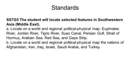 Standards SS7G5 The student will locate selected features in Southwestern Asia (Middle East). a. Locate on a world and regional political-physical map: