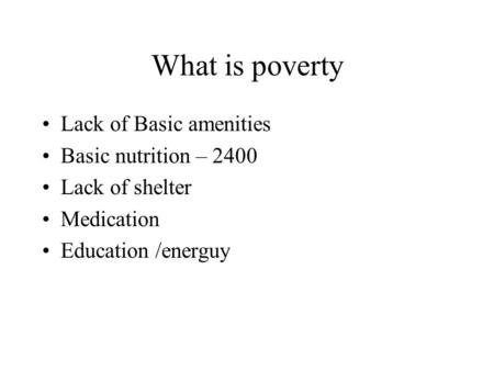What is poverty Lack of Basic amenities Basic nutrition – 2400 Lack of shelter Medication Education /energuy.