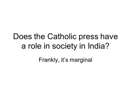 Does the Catholic press have a role in society in India? Frankly, it's marginal.