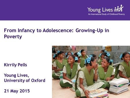 From Infancy to Adolescence: Growing-Up in Poverty Kirrily Pells Young Lives, University of Oxford 21 May 2015.