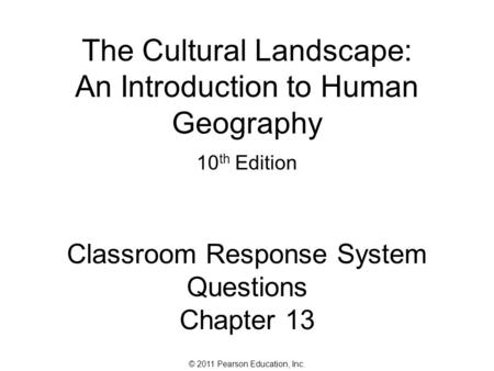 © 2011 Pearson Education, Inc. The Cultural Landscape: An Introduction to Human Geography 10 th Edition Classroom Response System Questions Chapter 13.