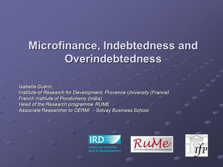 Microfinance, Indebtedness and Overindebtedness Isabelle Guérin, Institute of Research for Development, Provence University (France) French Institute of.