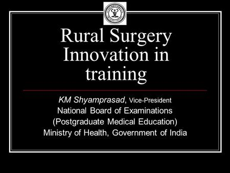 Rural Surgery Innovation in training KM Shyamprasad, Vice-President National Board of Examinations (Postgraduate Medical Education) Ministry of Health,
