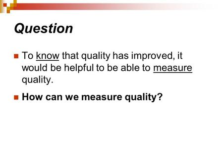 Question To know that quality has improved, it would be helpful to be able to measure quality. How can we measure quality?