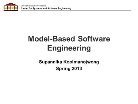 University of Southern California Center for Systems and Software Engineering Model-Based Software Engineering Supannika Koolmanojwong Spring 2013.