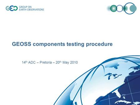 GEOSS components testing procedure 14 th ADC – Pretoria – 20 th May 2010.