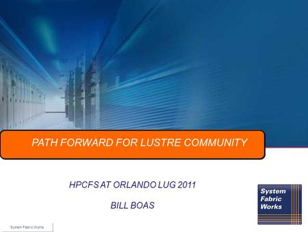 © 2010 Voltaire Inc. HPCFS AT ORLANDO LUG 2011 BILL BOAS PATH FORWARD FOR LUSTRE COMMUNITY System Fabric Works.