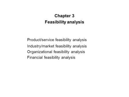 Chapter 3 Feasibility analysis Product/service feasibility analysis Industry/market feasibility analysis Organizational feasibility analysis Financial.