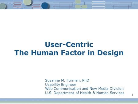 1 User-Centric The Human Factor in Design Susanne M. Furman, PhD Usability Engineer Web Communication and New Media Division U.S. Department of Health.