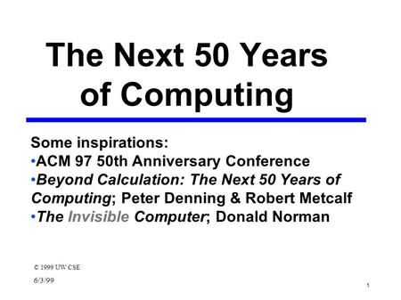 1 6/3/99 The Next 50 Years of Computing © 1999 UW CSE Some inspirations: ACM 97 50th Anniversary Conference Beyond Calculation: The Next 50 Years of Computing;