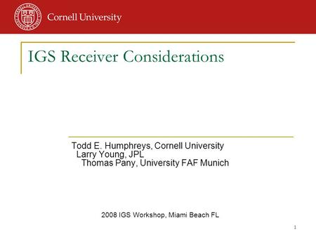 1 Todd E. Humphreys, Cornell University Larry Young, JPL Thomas Pany, University FAF Munich 2008 IGS Workshop, Miami Beach FL IGS Receiver Considerations.