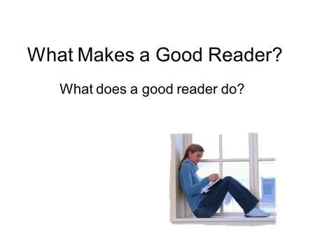 What Makes a Good Reader? What does a good reader do?