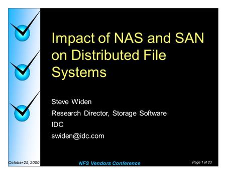Page 1 of 23 NFS Vendors Conference October 25, 2000 Impact of NAS and SAN on Distributed File Systems Steve Widen Research Director, Storage Software.