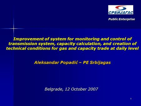 1 Belgrade, 12 October 2007 Improvement of system for monitoring and control of transmission system, capacity calculation, and creation of technical conditions.
