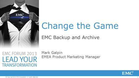 1© Copyright 2013 EMC Corporation. All rights reserved. Change the Game EMC Backup and Archive Mark Galpin EMEA Product Marketing Manager.