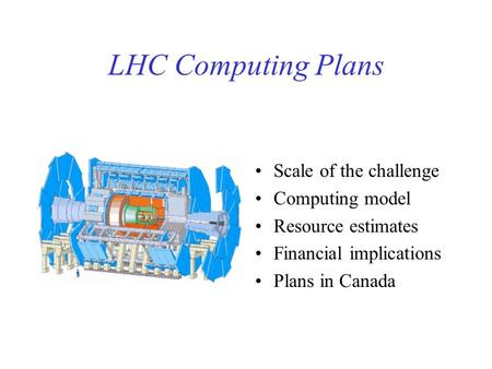 LHC Computing Plans Scale of the challenge Computing model Resource estimates Financial implications Plans in Canada.