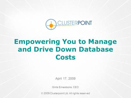 (C) 2008 Clusterpoint(C) 2008 ClusterPoint Ltd. Empowering You to Manage and Drive Down Database Costs April 17, 2009 Gints Ernestsons, CEO © 2009 Clusterpoint.