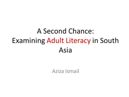A Second Chance: Examining Adult Literacy in South Asia Aziza Ismail.