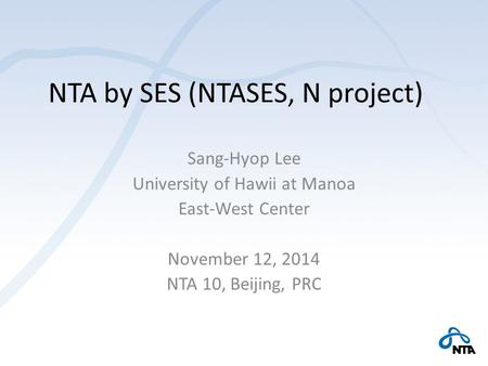 NTA by SES (NTASES, N project) Sang-Hyop Lee University of Hawii at Manoa East-West Center November 12, 2014 NTA 10, Beijing, PRC.