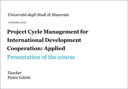 Project Cycle Management for International Development Cooperation: Applied Presentation of the course Teacher Pietro Celotti Università degli Studi di.