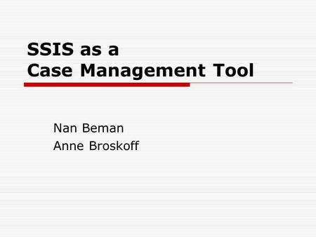 SSIS as a Case Management Tool Nan Beman Anne Broskoff.