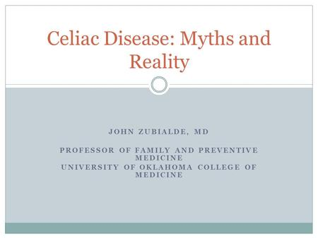 JOHN ZUBIALDE, MD PROFESSOR OF FAMILY AND PREVENTIVE MEDICINE UNIVERSITY OF OKLAHOMA COLLEGE OF MEDICINE Celiac Disease: Myths and Reality.