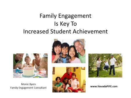Family Engagement Is Key To Increased Student Achievement www.NevadaPIFE.com Monie Byers Family Engagement Consultant.