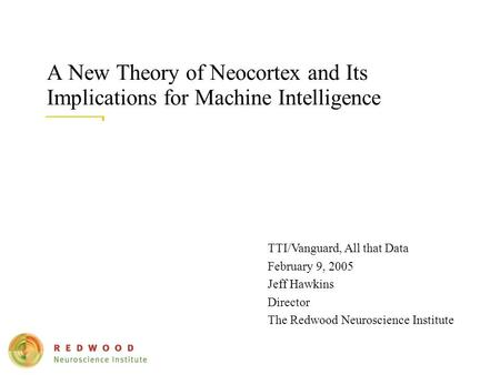A New Theory of Neocortex and Its Implications for Machine Intelligence TTI/Vanguard, All that Data February 9, 2005 Jeff Hawkins Director The Redwood.
