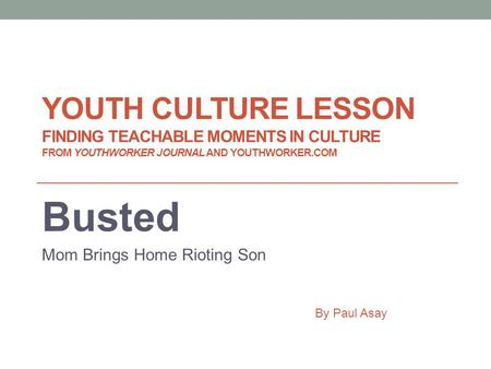YOUTH CULTURE LESSON FINDING TEACHABLE MOMENTS IN CULTURE FROM YOUTHWORKER JOURNAL AND YOUTHWORKER.COM Busted Mom Brings Home Rioting Son By Paul Asay.
