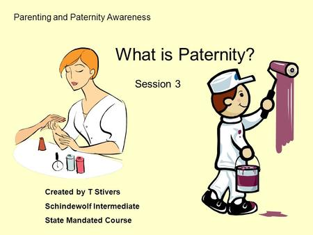 Parenting and Paternity Awareness Session 3 Created by T Stivers Schindewolf Intermediate State Mandated Course What is Paternity?