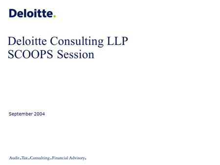 Deloitte Consulting LLP SCOOPS Session September 2004.