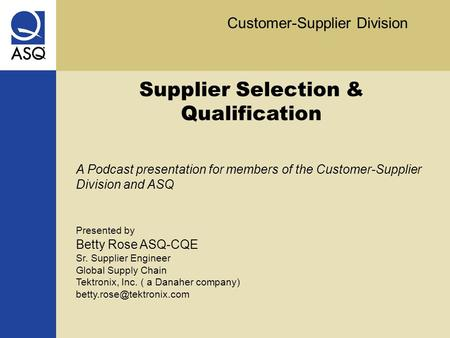 Customer-Supplier Division Supplier Selection & Qualification A Podcast presentation for members of the Customer-Supplier Division and ASQ Presented by.