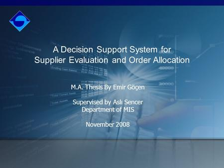 A Decision Support System for Supplier Evaluation and Order Allocation M.A. Thesis By Emir Göçen Supervised by Aslı Sencer Department of MIS November 2008.