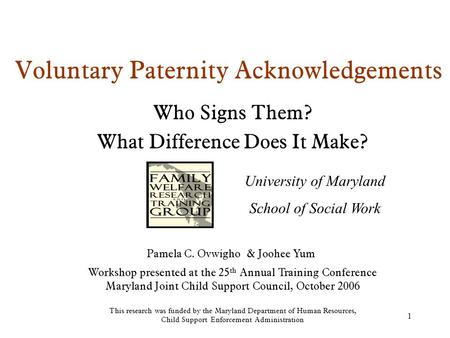 1 Voluntary Paternity Acknowledgements Who Signs Them? What Difference Does It Make? Workshop presented at the 25 th Annual Training Conference Maryland.