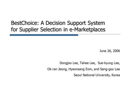 BestChoice: A Decision Support System for Supplier Selection in e-Marketplaces June 26, 2006 Dongjoo Lee, Tahee Lee, Sue-kyung Lee, Ok-ran Jeong, Hyeonsang.