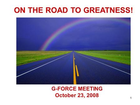 1 G-FORCE MEETING October 23, 2008 ON THE ROAD TO GREATNESS!