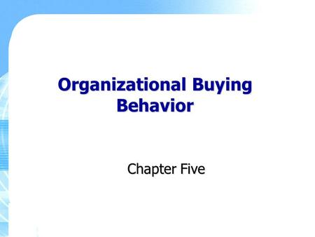 Organizational Buying Behavior Chapter Five. Copyright ©2011 Pearson Education, Inc., Publishing as Prentice Hall 5-2 Key Learning Points The key differences.