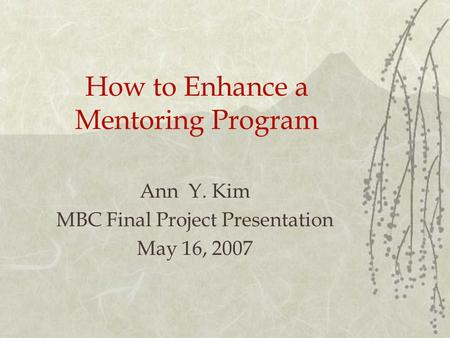 How to Enhance a Mentoring Program Ann Y. Kim MBC Final Project Presentation May 16, 2007.