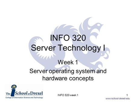 Www.ischool.drexel.edu INFO 320 Server Technology I Week 1 Server operating system and hardware concepts 1INFO 320 week 1.