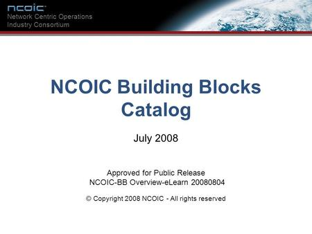 NCOIC Building Blocks Catalog Network Centric Operations Industry Consortium NCOIC Building Blocks Catalog July 2008 Approved for Public Release NCOIC-BB.