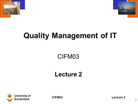 University of Sunderland CIFM03Lecture 2 1 Quality Management of IT CIFM03 Lecture 2.