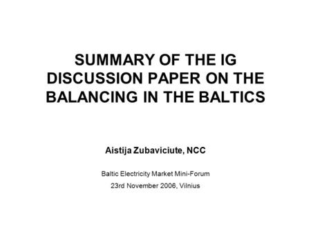 SUMMARY OF THE IG DISCUSSION PAPER ON THE BALANCING IN THE BALTICS Aistija Zubaviciute, NCC Baltic Electricity Market Mini-Forum 23rd November 2006, Vilnius.