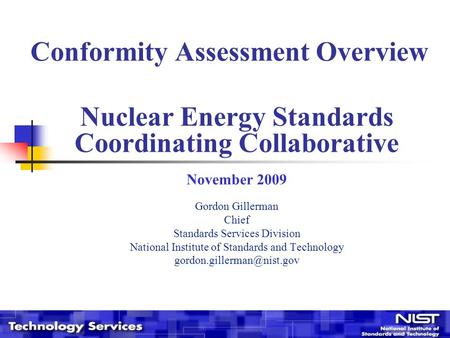 Conformity Assessment Overview Nuclear Energy Standards Coordinating Collaborative November 2009 Gordon Gillerman Chief Standards Services Division National.