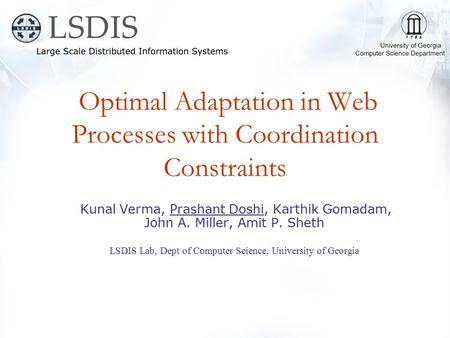 Optimal Adaptation in Web Processes with Coordination Constraints Kunal Verma, Prashant Doshi, Karthik Gomadam, John A. Miller, Amit P. Sheth LSDIS Lab,