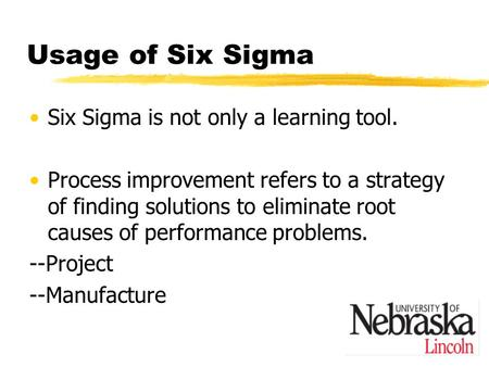 Usage of Six Sigma Six Sigma is not only a learning tool. Process improvement refers to a strategy of finding solutions to eliminate root causes of performance.