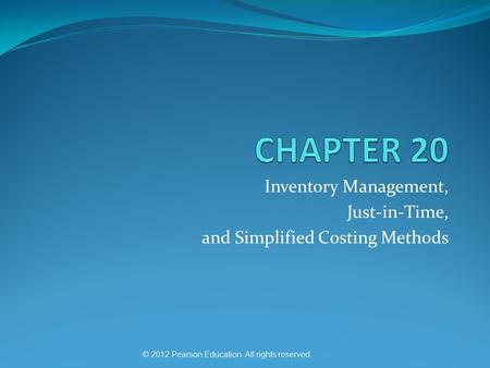 © 2012 Pearson Education. All rights reserved. Inventory Management, Just-in-Time, and Simplified Costing Methods.