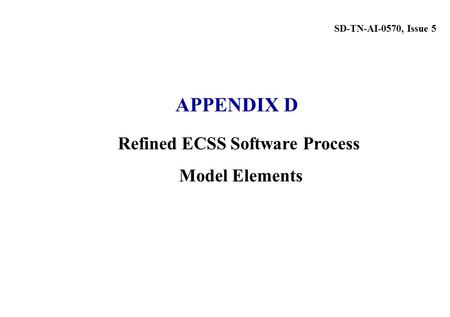 Refined ECSS Software Process Model Elements SD-TN-AI-0570, Issue 5 APPENDIX D.