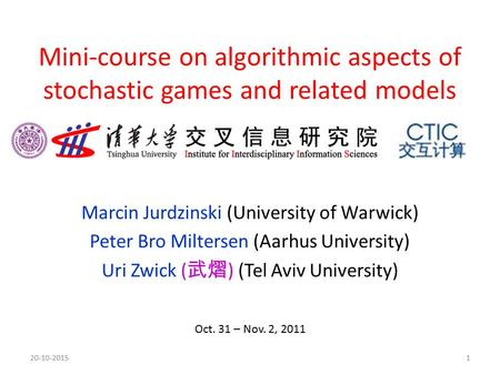 Mini-course on algorithmic aspects of stochastic games and related models Marcin Jurdzinski (University of Warwick) Peter Bro Miltersen (Aarhus University)